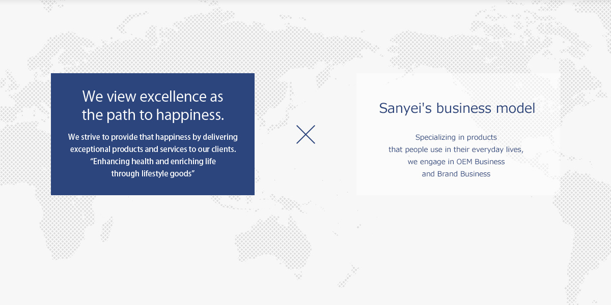 Bringing fabulous products from the world to the world. Sanyei Corporation provides products for daily life that enrich people's experience of day-to-day life. Sanyei's business model. Specializing in products that people use in their everyday lives, we engage in OEM Business and Brand Business
