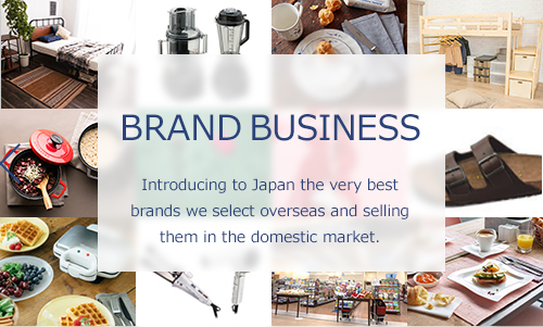 BRAND BUSINESS: Introducing to Japan the very best brands we select overseas and selling them in the domestic market.